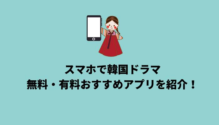 スマホで韓国ドラマを視聴するには?無料・有料おすすめアプリを紹介!
