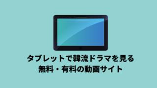タブレットで韓流ドラマを見る方法と無料・有料の動画サイトを紹介!